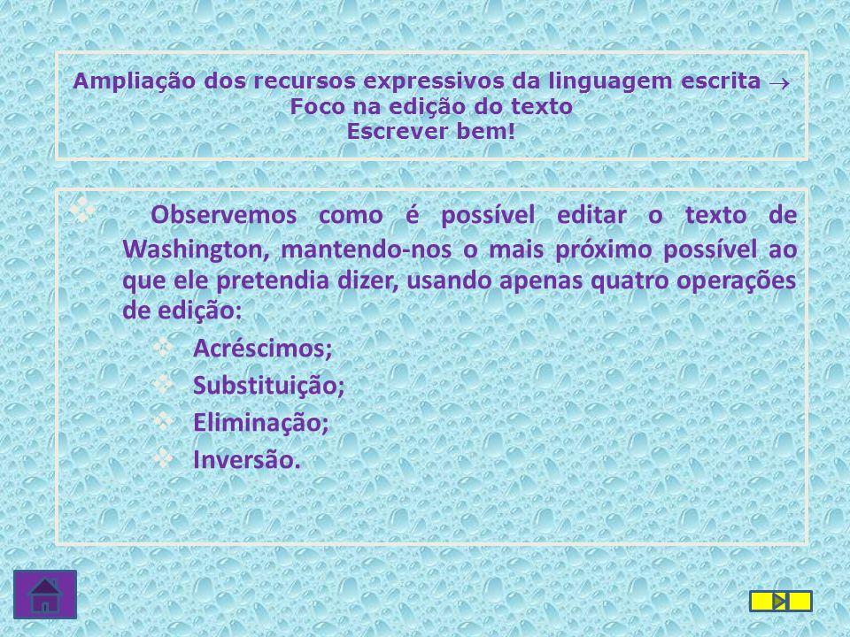 Ampliação dos recursos expressivos da linguagem escrita Foco na edição do texto Escrever bem! Observemos como é possível editar o texto de Washington,