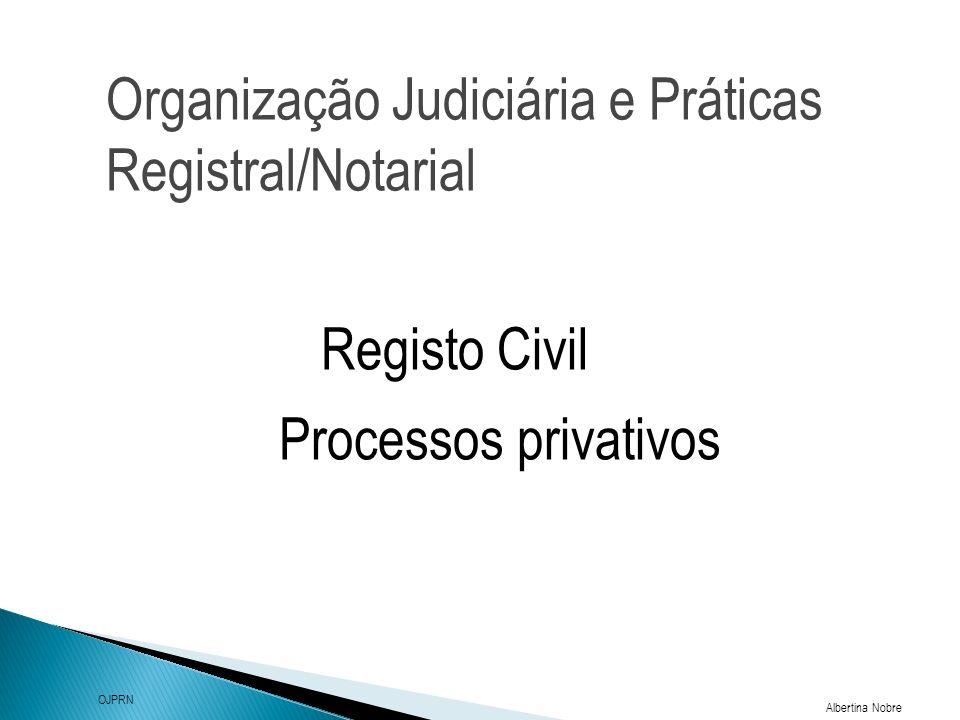 Organização Judiciária e Práticas Registral/Notarial Albertina Nobre OJPRN Registo Civil Processos privativos