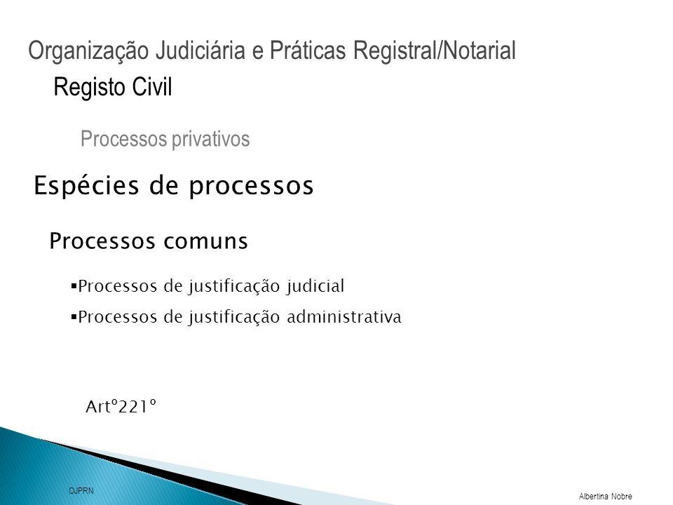 Organização Judiciária e Práticas Registral/Notarial Albertina Nobre OJPRN Registo Civil Espécies de processos Processos privativos Artº221º Processos comuns Processos de justificação judicial Processos de justificação administrativa