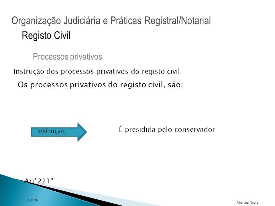 Organização Judiciária e Práticas Registral/Notarial Albertina Nobre OJPRN Registo Civil Instrução dos processos privativos do registo civil Processos privativos Artº221º Os processos privativos do registo civil, são: Instrução; É presidida pelo conservador