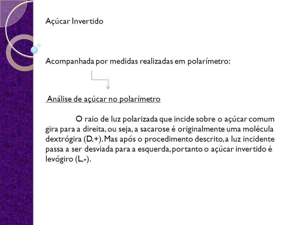 Açúcar Invertido Acompanhada por medidas realizadas em polarímetro: Análise de açúcar no polarímetro O raio de luz polarizada que incide sobre o açúcar comum gira para a direita, ou seja, a sacarose é originalmente uma molécula dextrógira (D,+).