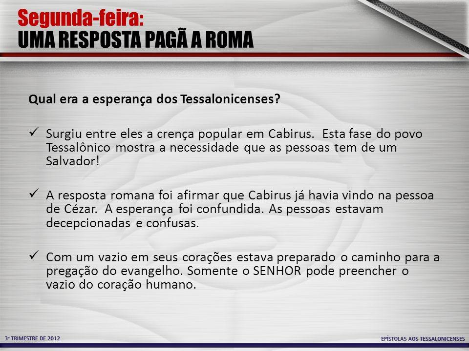 Segunda-feira: UMA RESPOSTA PAGÃ A ROMA Qual era a esperança dos Tessalonicenses? Surgiu entre eles a crença popular em Cabirus. Esta fase do povo Tes