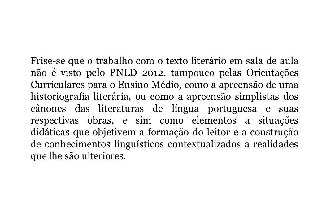 Frise-se que o trabalho com o texto literário em sala de aula não é visto pelo PNLD 2012, tampouco pelas Orientações Curriculares para o Ensino Médio,