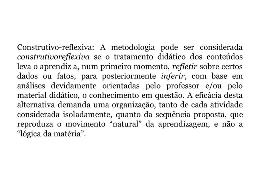 Construtivo-reflexiva: A metodologia pode ser considerada construtivoreflexiva se o tratamento didático dos conteúdos leva o aprendiz a, num primeiro