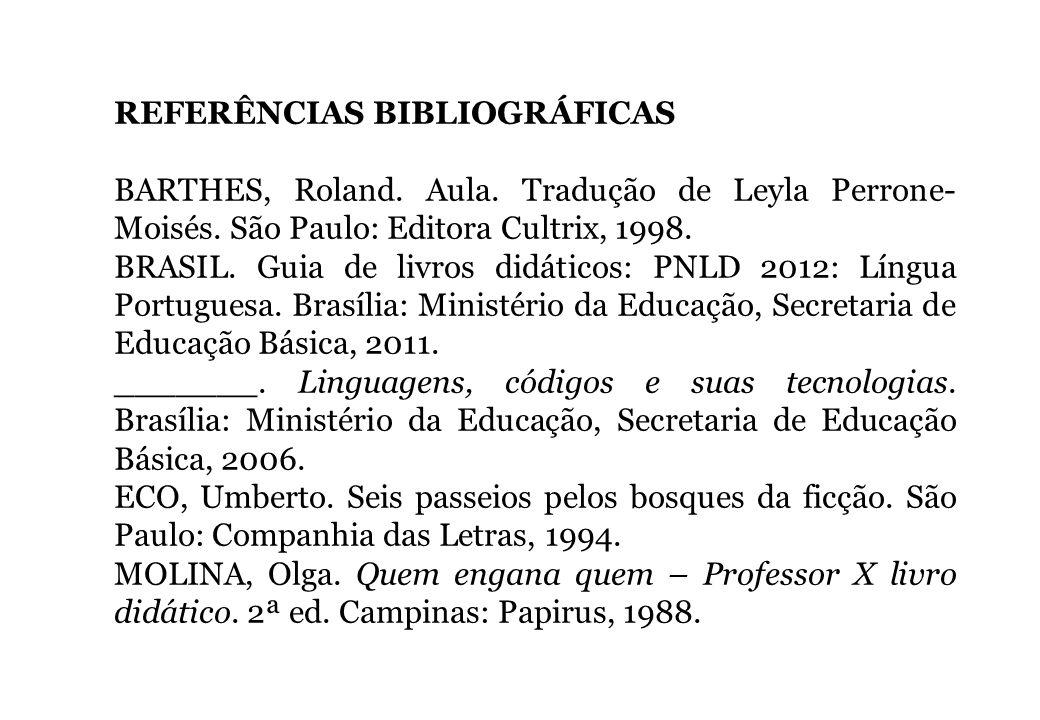 REFERÊNCIAS BIBLIOGRÁFICAS BARTHES, Roland. Aula. Tradução de Leyla Perrone- Moisés. São Paulo: Editora Cultrix, 1998. BRASIL. Guia de livros didático
