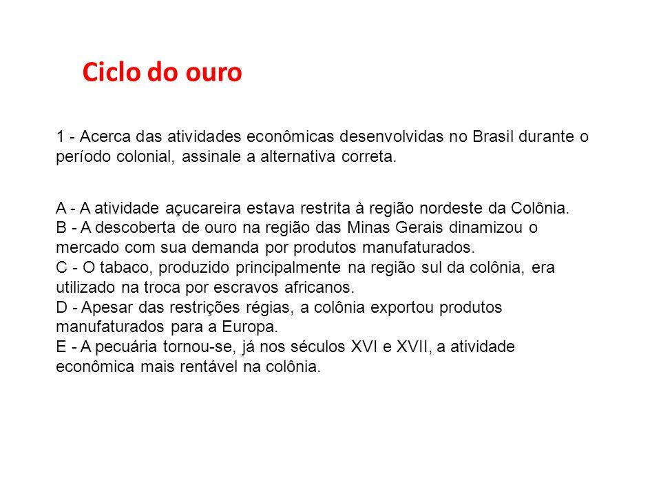 1 - Acerca das atividades econômicas desenvolvidas no Brasil durante o período colonial, assinale a alternativa correta. A - A atividade açucareira es