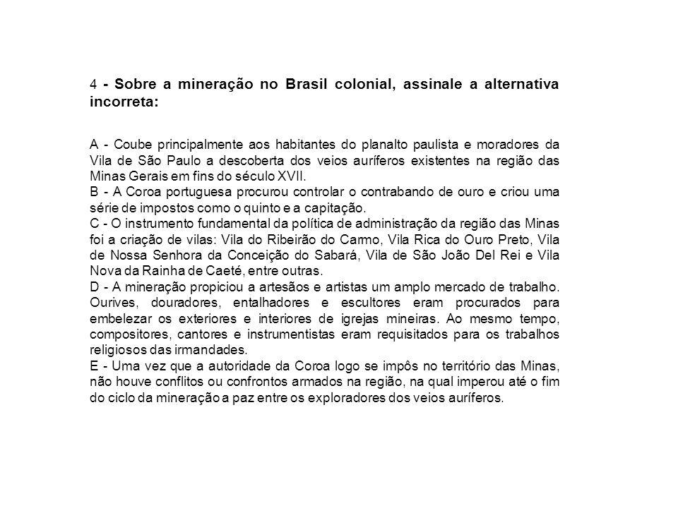 4 - Sobre a mineração no Brasil colonial, assinale a alternativa incorreta: A - Coube principalmente aos habitantes do planalto paulista e moradores d