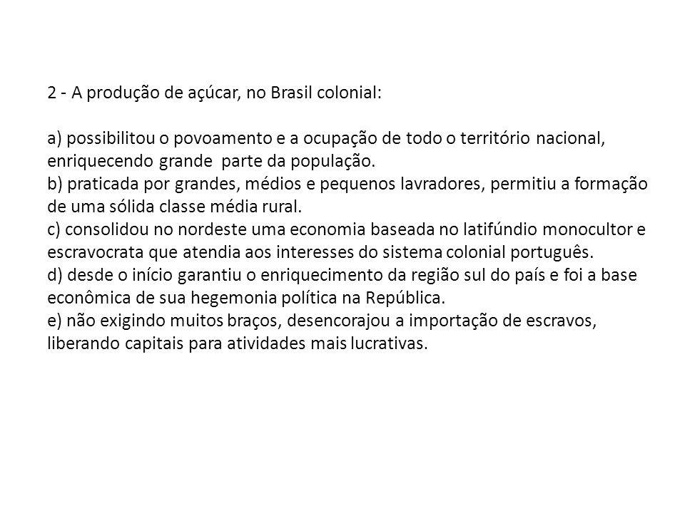 2 - A produção de açúcar, no Brasil colonial: a) possibilitou o povoamento e a ocupação de todo o território nacional, enriquecendo grande parte da po