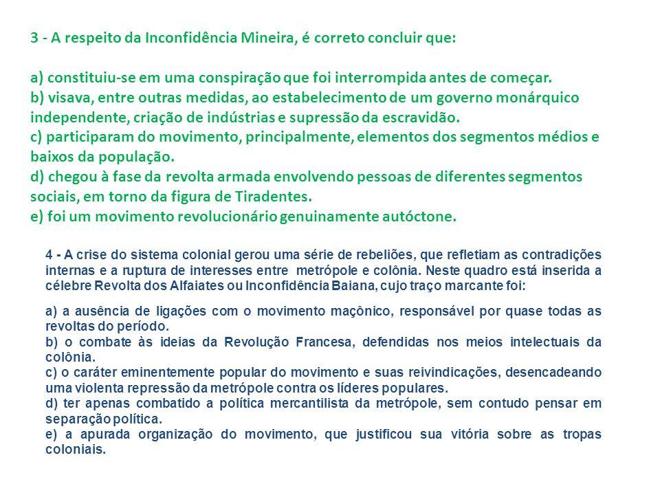 3 - A respeito da Inconfidência Mineira, é correto concluir que: a) constituiu-se em uma conspiração que foi interrompida antes de começar. b) visava,