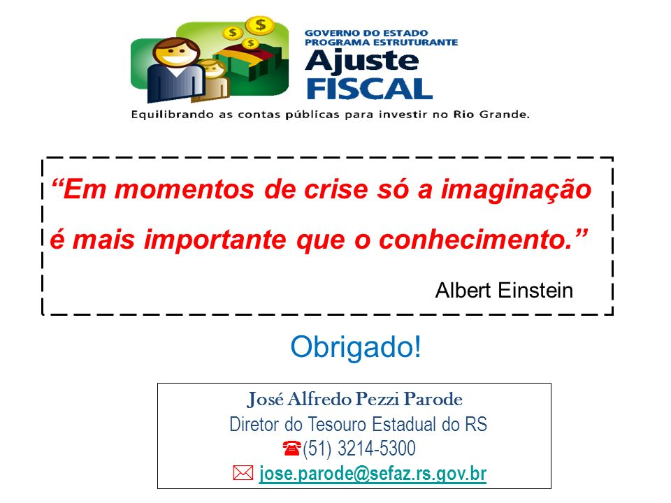 Em momentos de crise só a imaginação é mais importante que o conhecimento. Albert Einstein Obrigado! José Alfredo Pezzi Parode Diretor do Tesouro Esta
