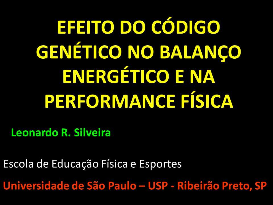 EFEITO DO CÓDIGO GENÉTICO NO BALANÇO ENERGÉTICO E NA PERFORMANCE FÍSICA Leonardo R. Silveira Escola de Educação Física e Esportes Universidade de São