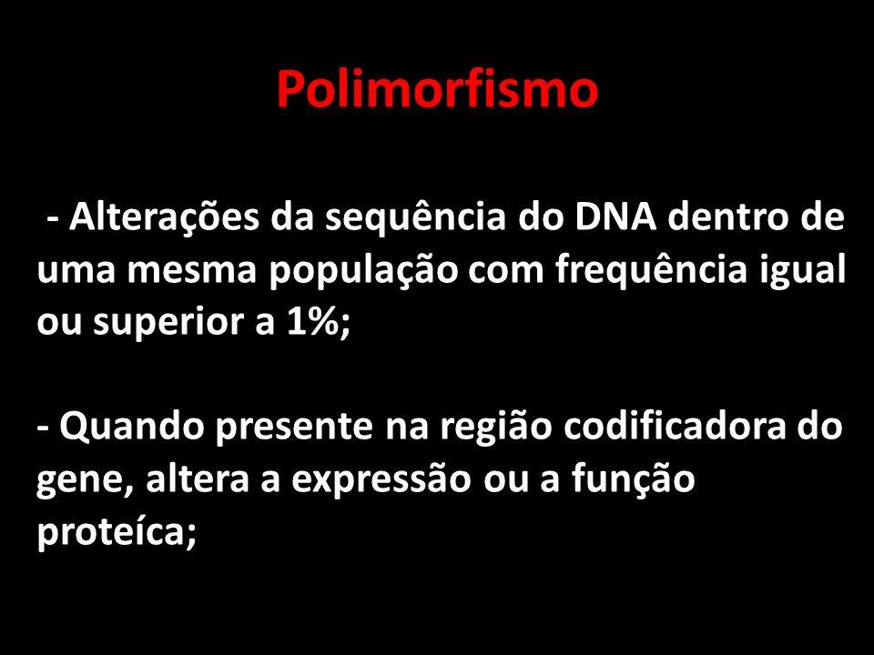 Polimorfismo - Alterações da sequência do DNA dentro de uma mesma população com frequência igual ou superior a 1%; - Quando presente na região codific