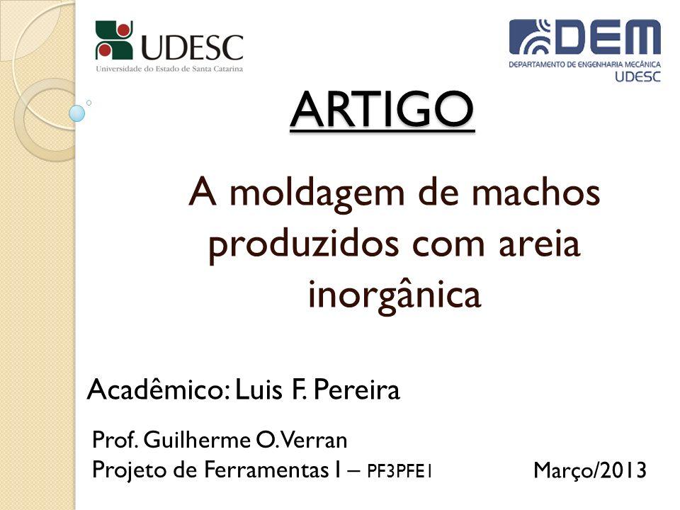 ARTIGO A moldagem de machos produzidos com areia inorgânica Acadêmico: Luis F. Pereira Prof. Guilherme O. Verran Projeto de Ferramentas I – PF3PFE1 Ma