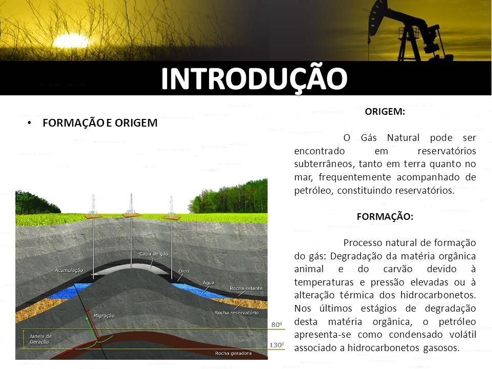 FORMAÇÃO E ORIGEM ORIGEM: O Gás Natural pode ser encontrado em reservatórios subterrâneos, tanto em terra quanto no mar, frequentemente acompanhado de