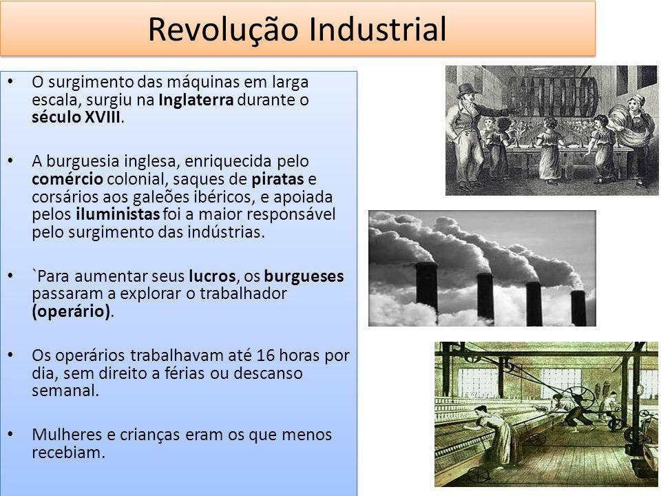 Revolução Industrial O surgimento das máquinas em larga escala, surgiu na Inglaterra durante o século XVIII. A burguesia inglesa, enriquecida pelo com