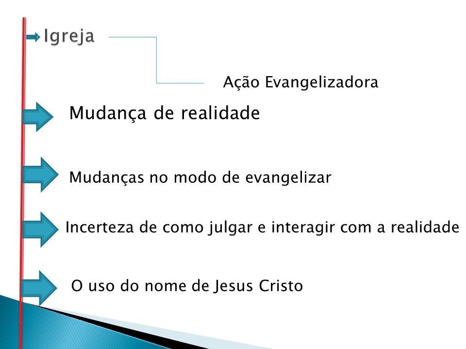 Ação Evangelizadora Mudanças no modo de evangelizar Incerteza de como julgar e interagir com a realidade O uso do nome de Jesus Cristo Mudança de real