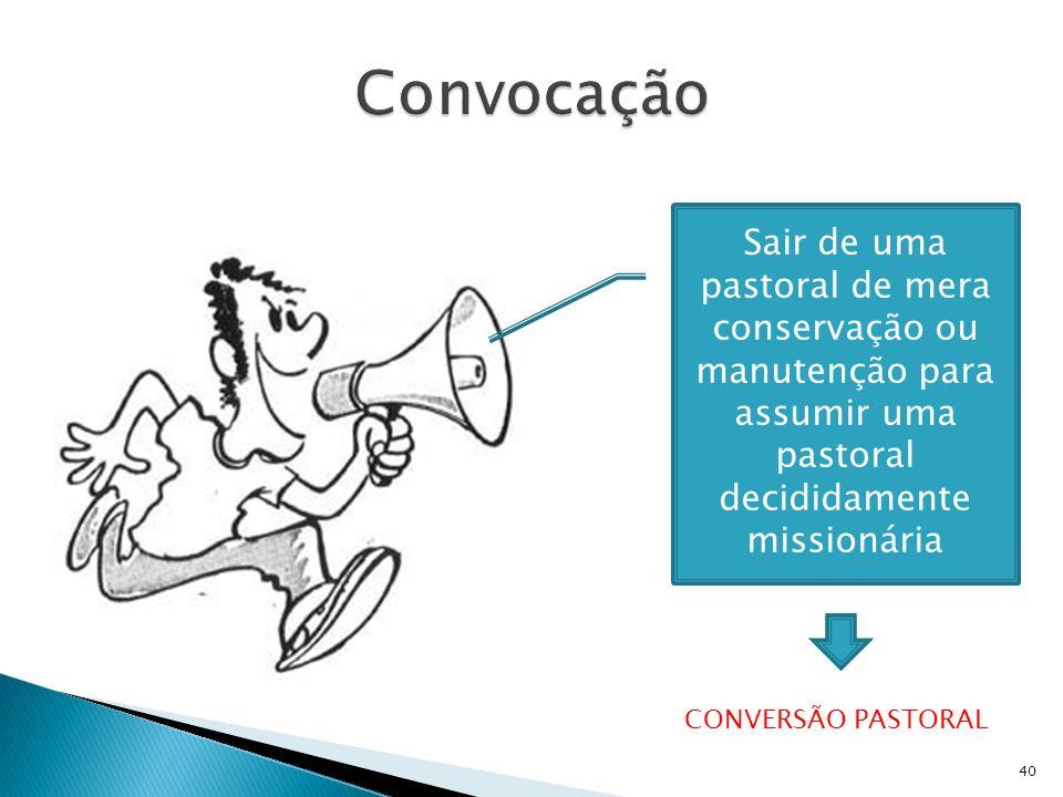 40 Sair de uma pastoral de mera conservação ou manutenção para assumir uma pastoral decididamente missionária CONVERSÃO PASTORAL