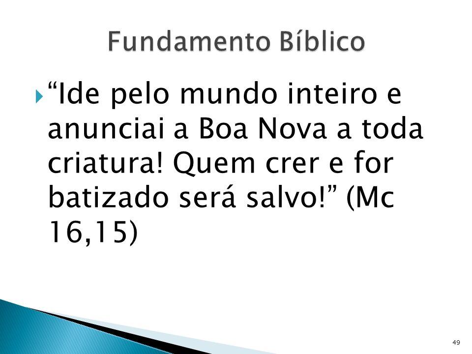 Ide pelo mundo inteiro e anunciai a Boa Nova a toda criatura! Quem crer e for batizado será salvo! (Mc 16,15) 49