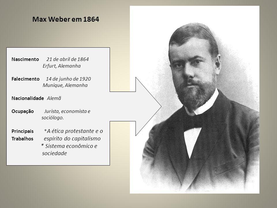 Max Weber em 1864 Nascimento 21 de abril de 1864 Erfurt, Alemanha Falecimento 14 de junho de 1920 Munique, Alemanha Nacionalidade Alemã Ocupação Jurista, economista e sociólogo.