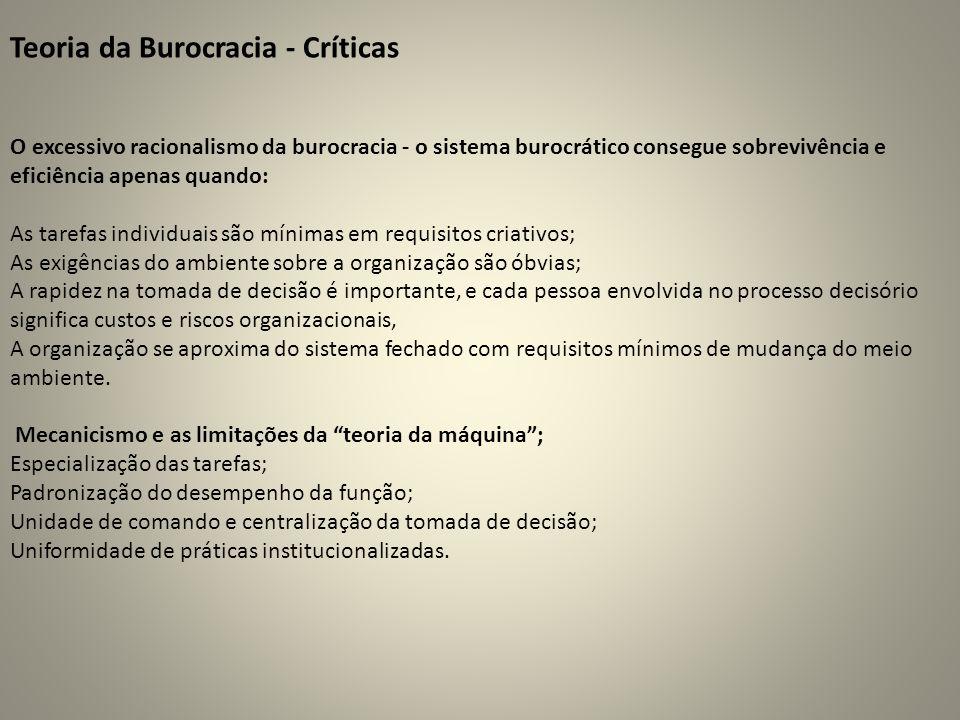 Teoria da Burocracia - Críticas O excessivo racionalismo da burocracia - o sistema burocrático consegue sobrevivência e eficiência apenas quando: As tarefas individuais são mínimas em requisitos criativos; As exigências do ambiente sobre a organização são óbvias; A rapidez na tomada de decisão é importante, e cada pessoa envolvida no processo decisório significa custos e riscos organizacionais, A organização se aproxima do sistema fechado com requisitos mínimos de mudança do meio ambiente.