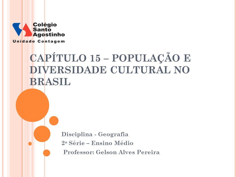 CAPÍTULO 15 – POPULAÇÃO E DIVERSIDADE CULTURAL NO BRASIL Disciplina - Geografia 2 a Série – Ensino Médio Professor: Gelson Alves Pereira