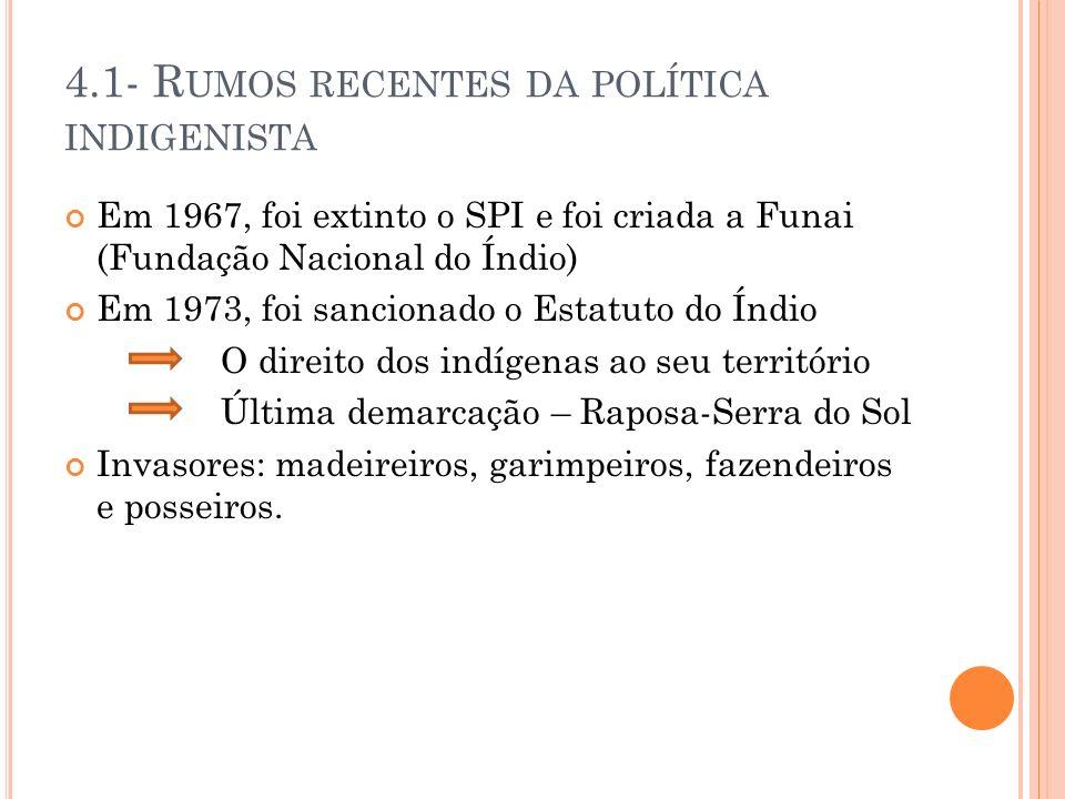 4.1- R UMOS RECENTES DA POLÍTICA INDIGENISTA Em 1967, foi extinto o SPI e foi criada a Funai (Fundação Nacional do Índio) Em 1973, foi sancionado o Es