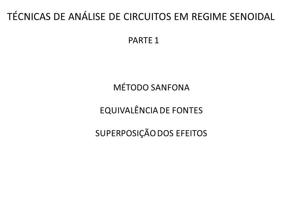 TÉCNICAS DE ANÁLISE DE CIRCUITOS EM REGIME SENOIDAL MÉTODO SANFONA EQUIVALÊNCIA DE FONTES SUPERPOSIÇÃO DOS EFEITOS PARTE 1