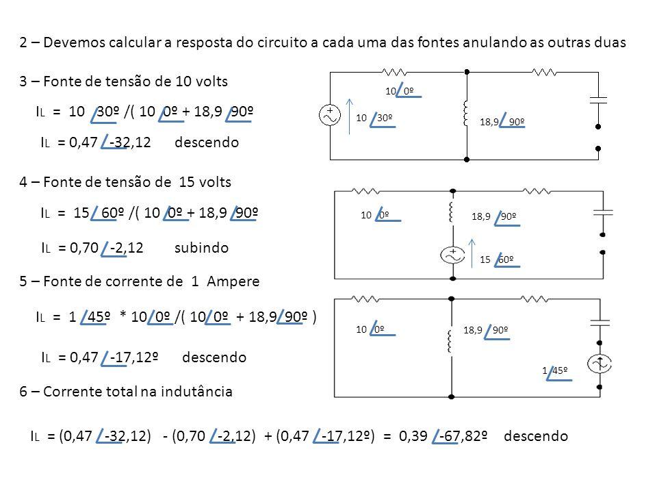 2 – Devemos calcular a resposta do circuito a cada uma das fontes anulando as outras duas 3 – Fonte de tensão de 10 volts 10 30º 10 0º 18,9 90º I L =
