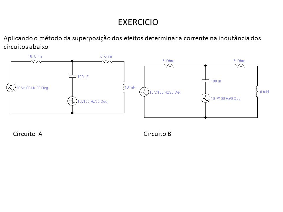 EXERCICIO Aplicando o método da superposição dos efeitos determinar a corrente na indutância dos circuitos abaixo Circuito ACircuito B
