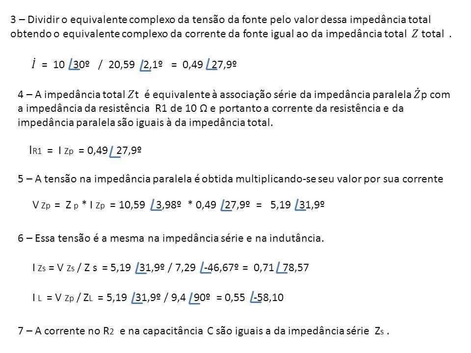 I R1 = I Zp = 0,49 27,9º 5 – A tensão na impedância paralela é obtida multiplicando-se seu valor por sua corrente V Zp = Z p * I Zp = 10,59 3,98º * 0,