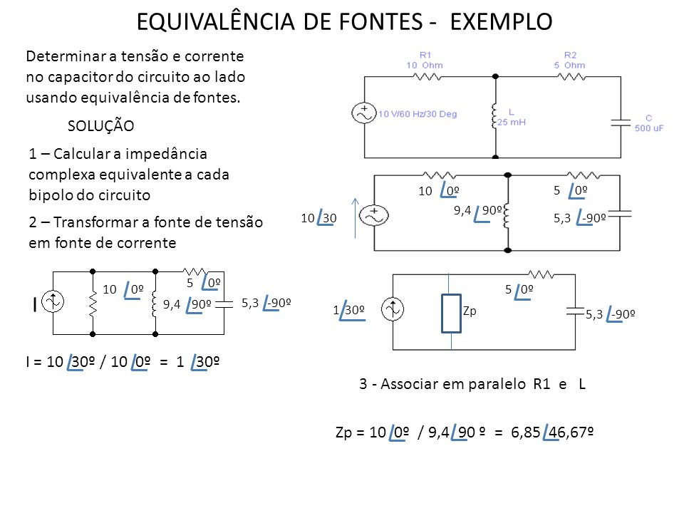 4 – Transformar a fonte de corrente em fonte de tensão 5 0º 55,3 -90º Zp E = 1 30º * 6,85 46,67º = 6,85 76,6º E 5 – Calcular a corrente em Zp = corrente em R = corrente em C I = 6,85 76,6º /(6,85 46,67º + 5 0º + 5,3 -90º ) = 0,71 78,47º 5 0º Zp