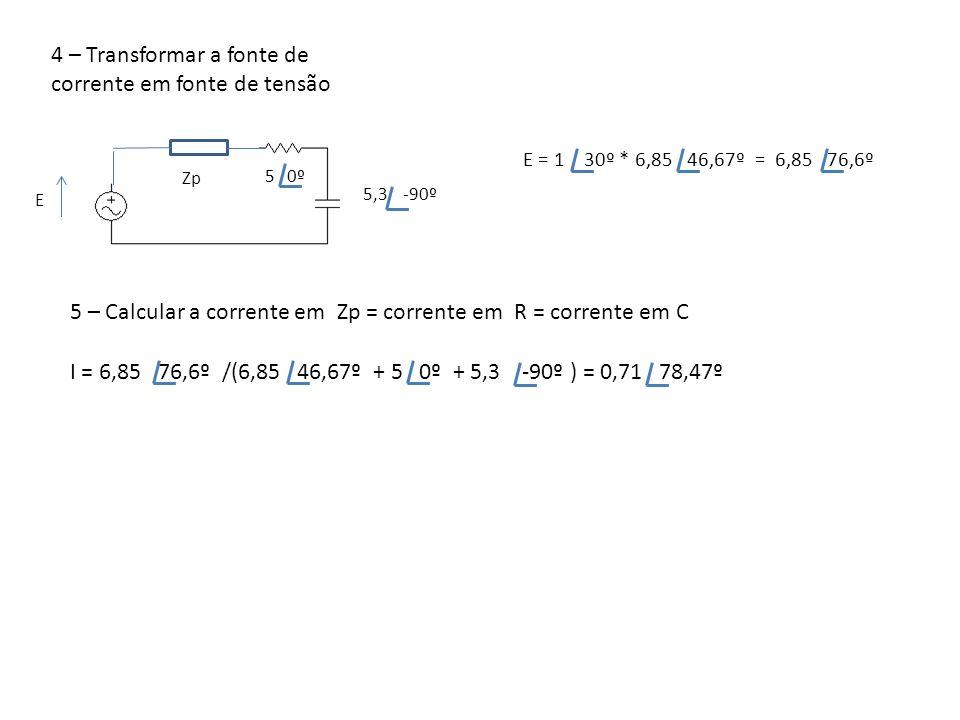 4 – Transformar a fonte de corrente em fonte de tensão 5 0º 55,3 -90º Zp E = 1 30º * 6,85 46,67º = 6,85 76,6º E 5 – Calcular a corrente em Zp = corren