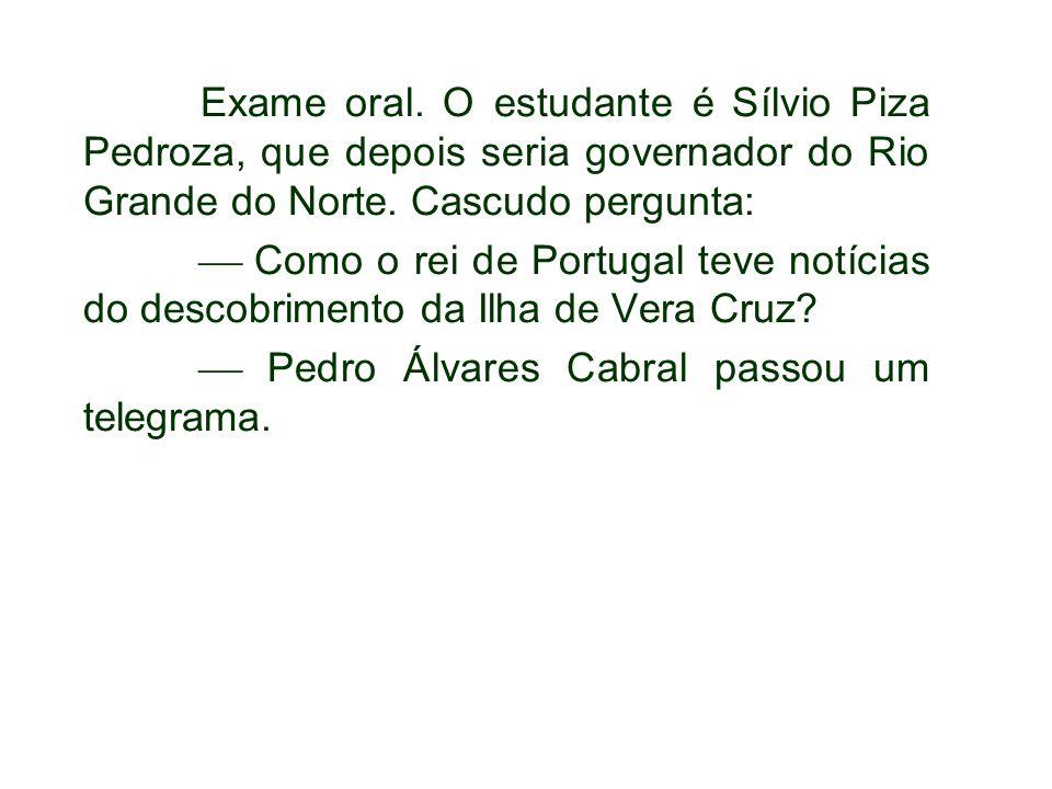 Exame oral. O estudante é Sílvio Piza Pedroza, que depois seria governador do Rio Grande do Norte. Cascudo pergunta: Como o rei de Portugal teve notíc
