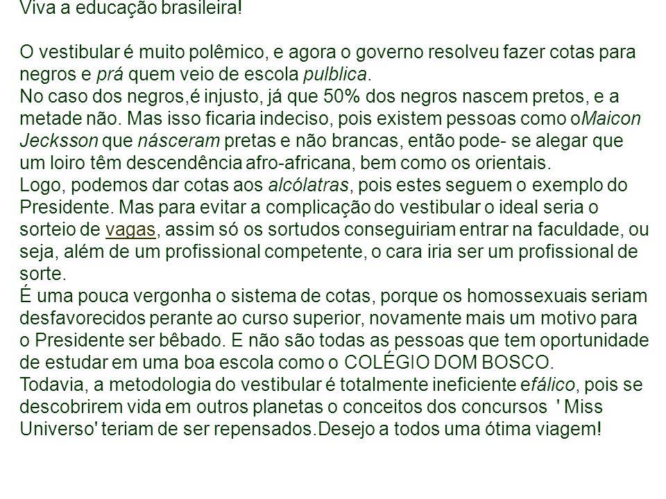 Viva a educação brasileira! O vestibular é muito polêmico, e agora o governo resolveu fazer cotas para negros e prá quem veio de escola pulblica. No c