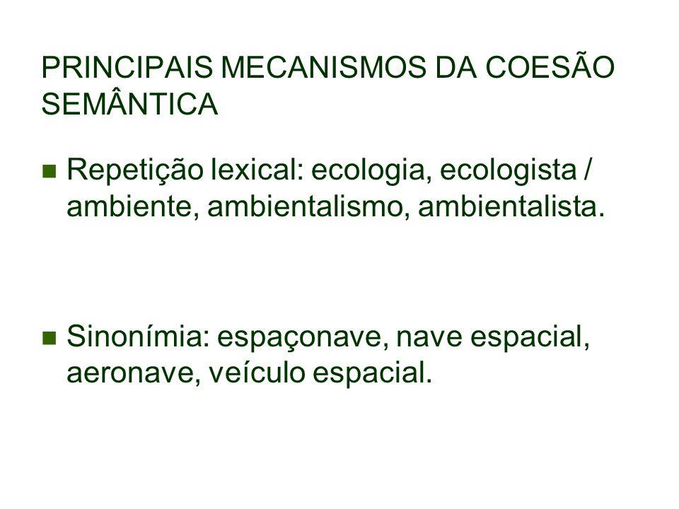 PRINCIPAIS MECANISMOS DA COESÃO SEMÂNTICA Repetição lexical: ecologia, ecologista / ambiente, ambientalismo, ambientalista. Sinonímia: espaçonave, nav