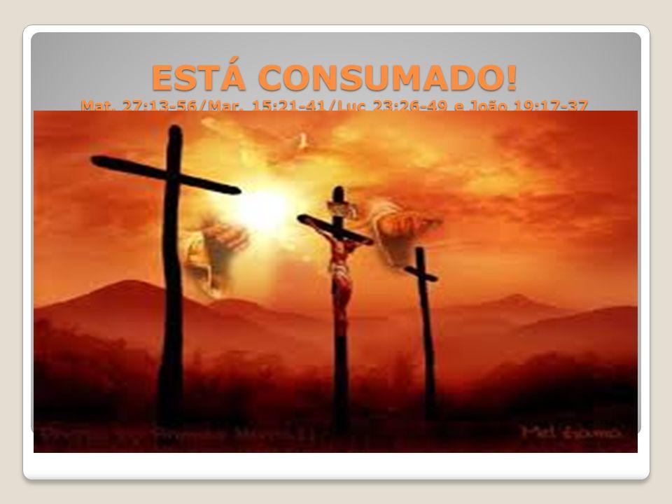ESTÁ CONSUMADO! Mat. 27:13-56/Mar. 15:21-41/Luc 23:26-49 e João 19:17-37