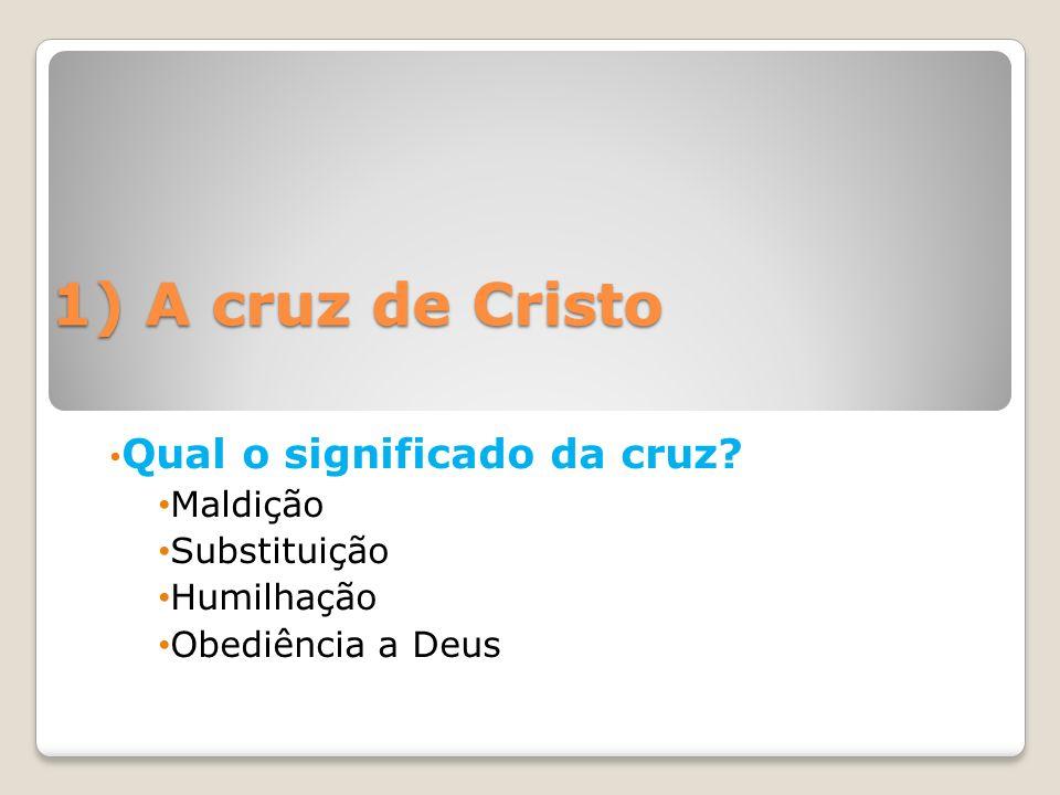 1) A cruz de Cristo Qual o significado da cruz? Maldição Substituição Humilhação Obediência a Deus