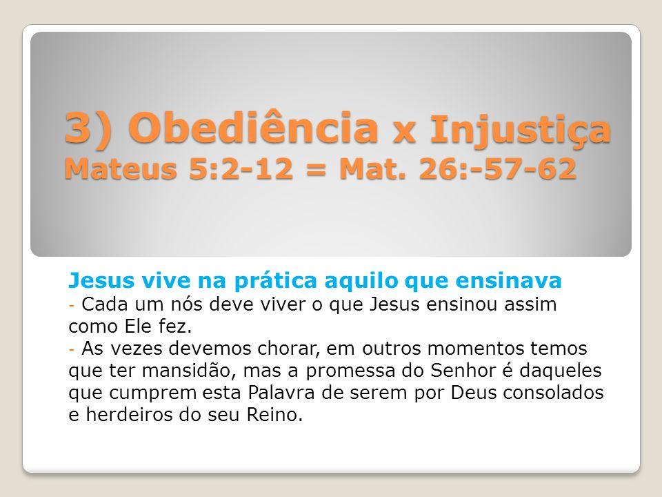 3) Obediência x Injustiça Mateus 5:2-12 = Mat. 26:-57-62 Jesus vive na prática aquilo que ensinava - Cada um nós deve viver o que Jesus ensinou assim