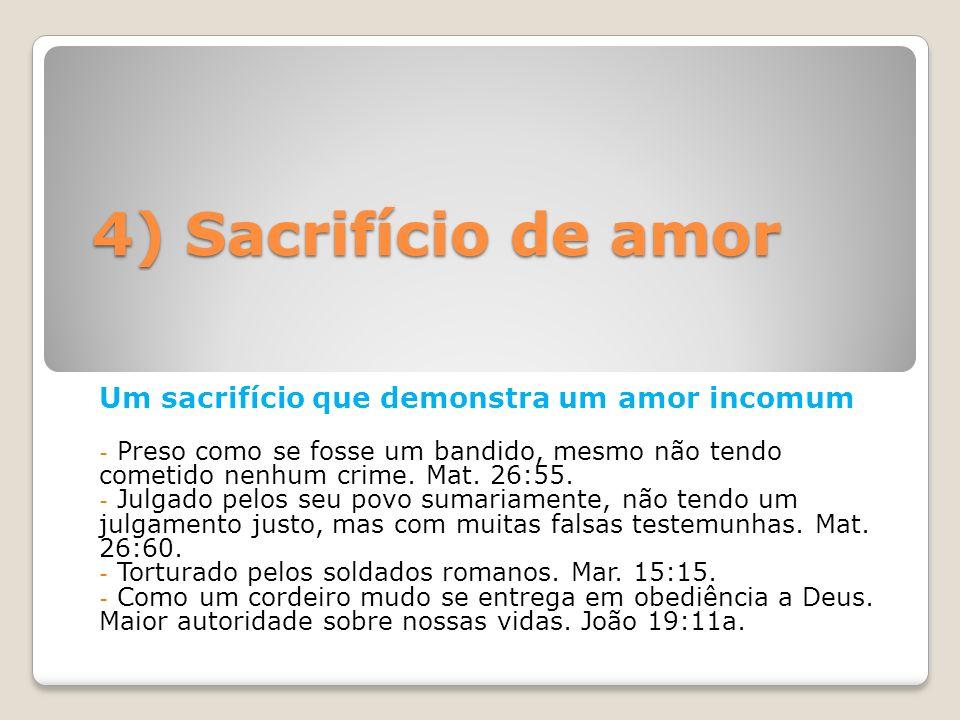 4) Sacrifício de amor Um sacrifício que demonstra um amor incomum - Preso como se fosse um bandido, mesmo não tendo cometido nenhum crime. Mat. 26:55.