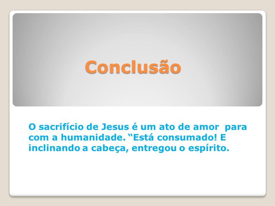 Conclusão O sacrifício de Jesus é um ato de amor para com a humanidade. Está consumado! E inclinando a cabeça, entregou o espírito.