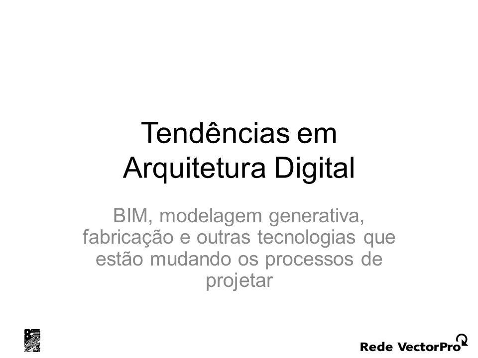 Tendências em Arquitetura Digital BIM, modelagem generativa, fabricação e outras tecnologias que estão mudando os processos de projetar