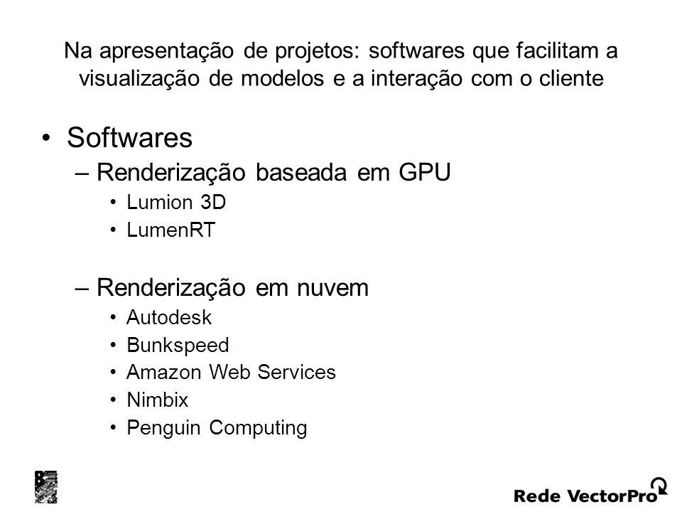 Na apresentação de projetos: softwares que facilitam a visualização de modelos e a interação com o cliente Softwares –Renderização baseada em GPU Lumion 3D LumenRT –Renderização em nuvem Autodesk Bunkspeed Amazon Web Services Nimbix Penguin Computing