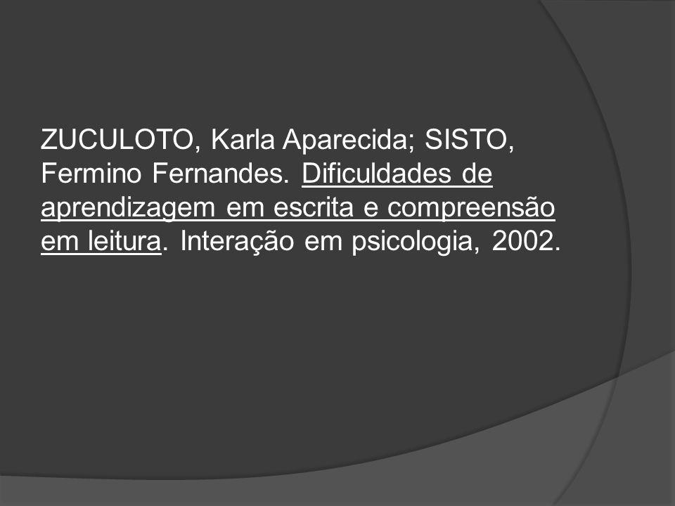 ZUCULOTO, Karla Aparecida; SISTO, Fermino Fernandes. Dificuldades de aprendizagem em escrita e compreensão em leitura. Interação em psicologia, 2002.