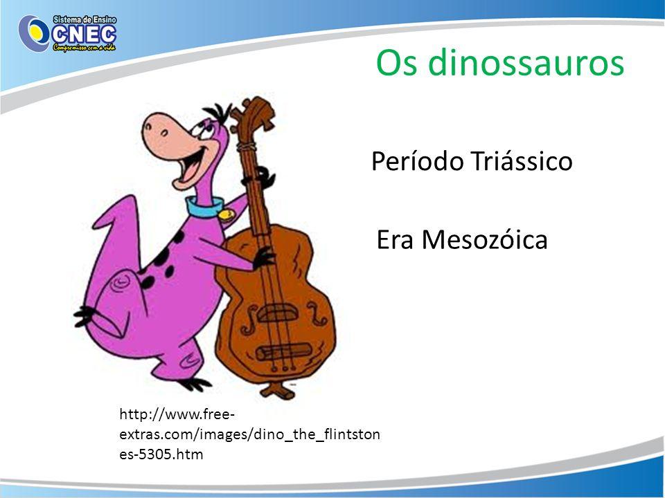 Os dinossauros http://www.free- extras.com/images/dino_the_flintston es-5305.htm Período Triássico Era Mesozóica