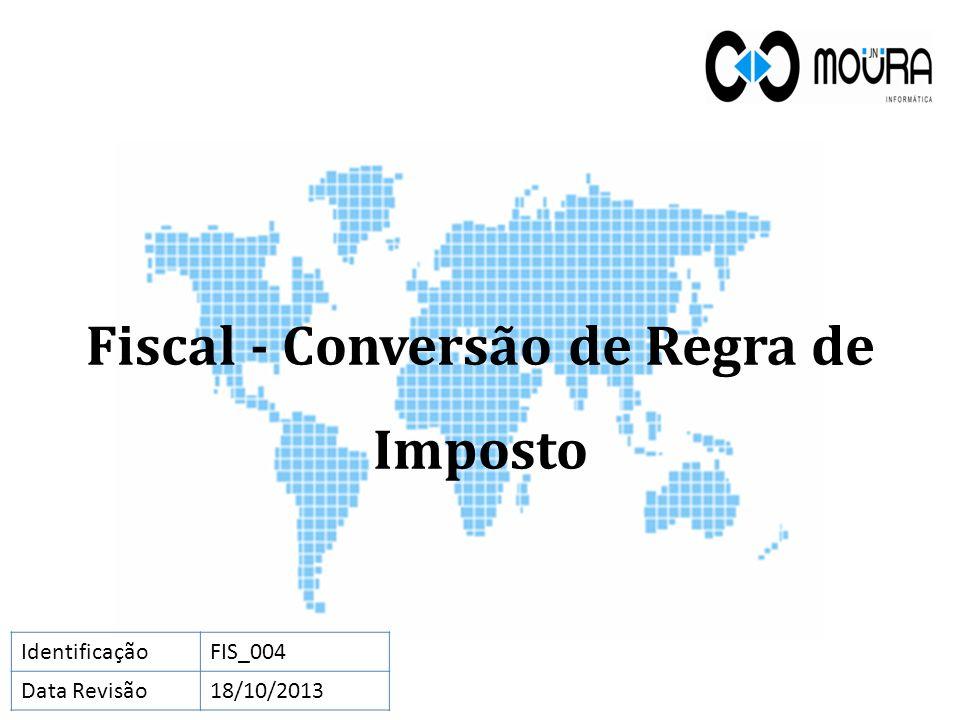 Fiscal - Conversão de Regra de Imposto IdentificaçãoFIS_004 Data Revisão18/10/2013