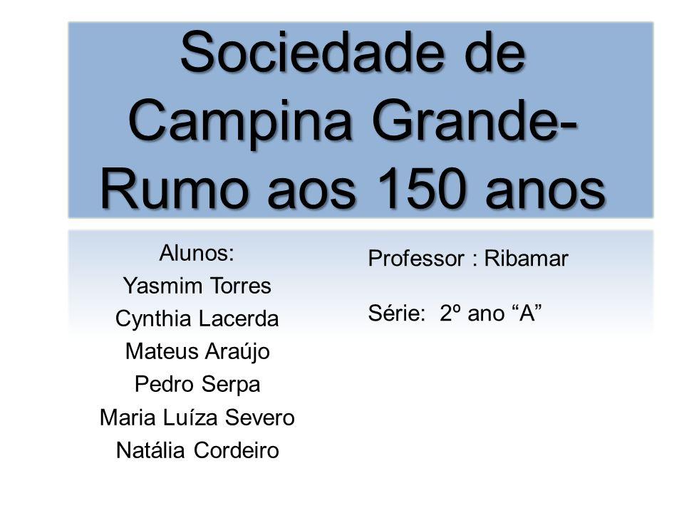 Sociedade de Campina Grande- Rumo aos 150 anos Alunos: Yasmim Torres Cynthia Lacerda Mateus Araújo Pedro Serpa Maria Luíza Severo Natália Cordeiro Pro