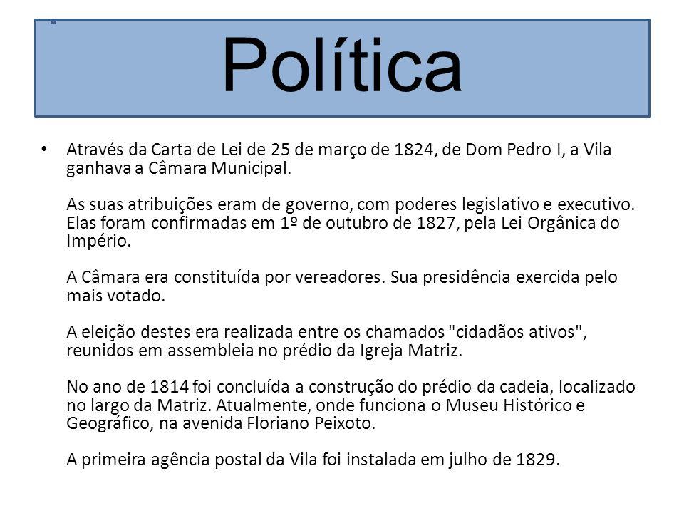 Política Através da Carta de Lei de 25 de março de 1824, de Dom Pedro I, a Vila ganhava a Câmara Municipal. As suas atribuições eram de governo, com p