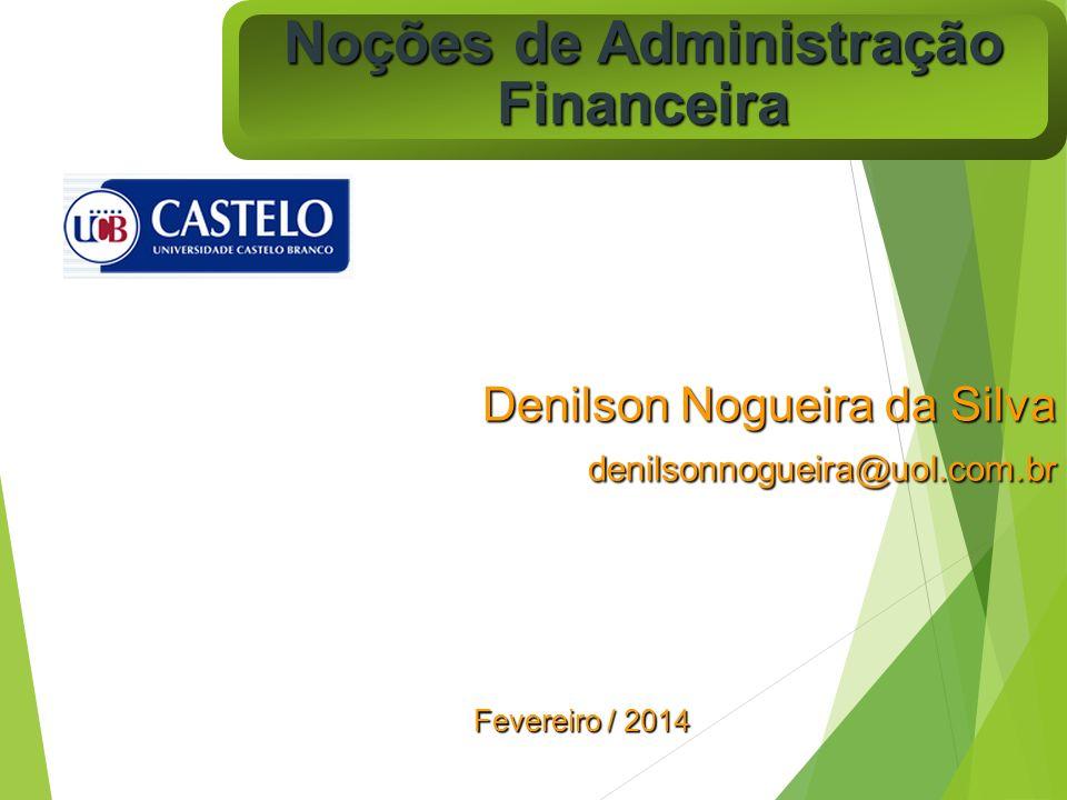Noções de Administração Financeira Denilson Nogueira da Silva denilsonnogueira@uol.com.br Fevereiro / 2014