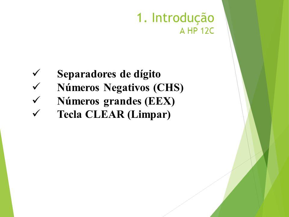 1. Introdução A HP 12C Separadores de dígito Números Negativos (CHS) Números grandes (EEX) Tecla CLEAR (Limpar)