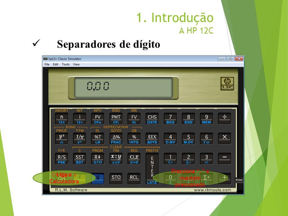 1. Introdução A HP 12C Desligar a Calculadora Pressiona. e mantém pressionado Liga a Calculadora Separadores de dígito